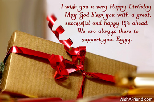 I wish you a very Happy Birthday. May God bless you with a great, successful and happy life ahead. We are always there to support you. Enjoy.